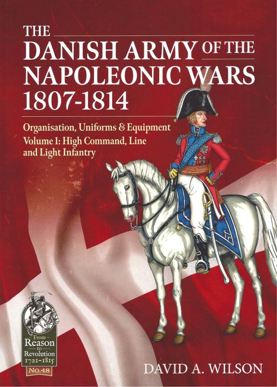 The Danish Army of the Napoleonic Wars 1807-1814: Volume 1: High Command, Line and Light Infantry